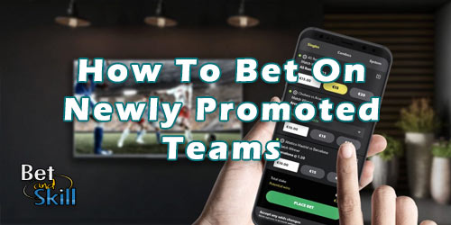 How To Bet On Newly Promoted Sides: All You Need To Know